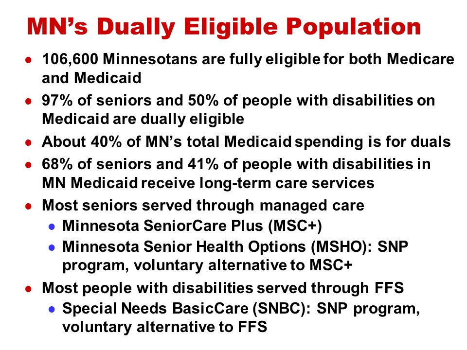 MNs Dually Eligible Population 106,600 Minnesotans are fully eligible for both Medicare and Medicaid 97% of seniors and 50% of people with disabilities on Medicaid are dually eligible About 40% of MNs total Medicaid spending is for duals 68% of seniors and 41% of people with disabilities in MN Medicaid receive long-term care services Most seniors served through managed care Minnesota SeniorCare Plus (MSC+) Minnesota Senior Health Options (MSHO): SNP program, voluntary alternative to MSC+ Most people with disabilities served through FFS Special Needs BasicCare (SNBC): SNP program, voluntary alternative to FFS
