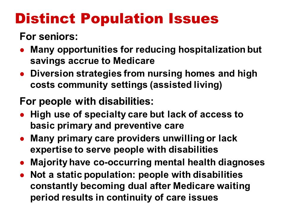 Distinct Population Issues For seniors: Many opportunities for reducing hospitalization but savings accrue to Medicare Diversion strategies from nursing homes and high costs community settings (assisted living) For people with disabilities: High use of specialty care but lack of access to basic primary and preventive care Many primary care providers unwilling or lack expertise to serve people with disabilities Majority have co-occurring mental health diagnoses Not a static population: people with disabilities constantly becoming dual after Medicare waiting period results in continuity of care issues