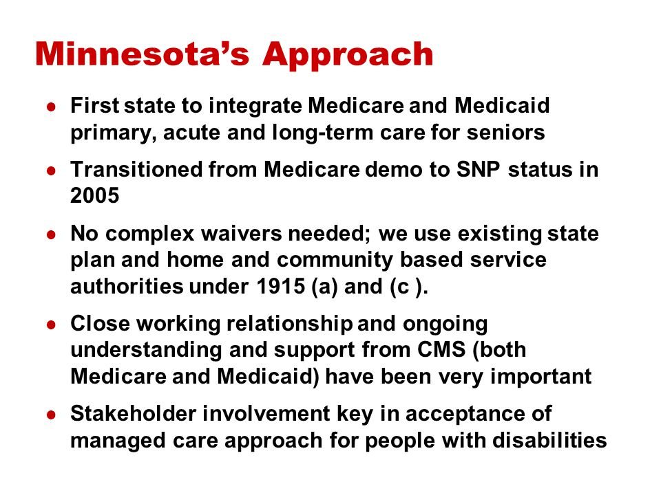 Where Weve Succeeded SNPs aligned with State long-term care goals for improved access and cost management Majority of seniors now served in community 98% of seniors on MSHO now receive annual primary/preventive care visits State has leveraged integrated Medicare data and coverage of additional care coordination through contracts with Medicare SNPs Continued enrollment growth in current integrated program for people with disabilities (SNBC) despite loss of some SNPs Creative environment has produced some total cost of care models (virtual) that manage across payers and domains of care