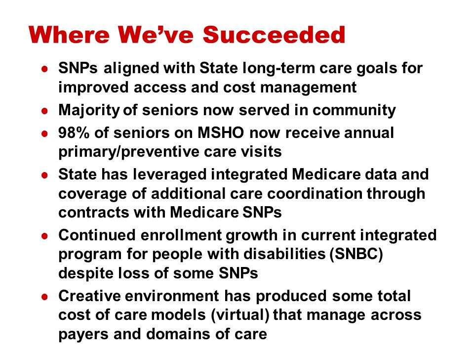 Not Without Challenges Limited opportunity for State to share any Medicare and Medicare SNP savings under current models SNP bid process has resulted in premiums that duals cannot pay and thus lack of stability in SNP participation in integrated programs Need to stabilize current SNP platform for integration and make it more attractive to States Need for improvement in Medicare risk adjustment for frail seniors and people with disabilities Integration of administrative processes: devil is in details, requires expertise and diligence
