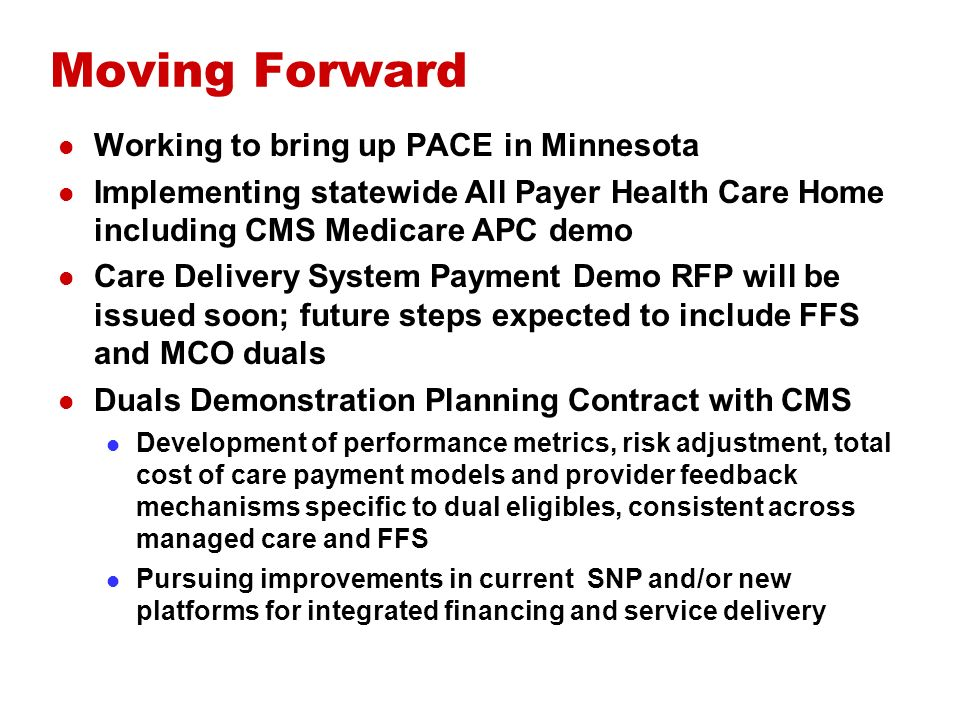 Moving Forward Working to bring up PACE in Minnesota Implementing statewide All Payer Health Care Home including CMS Medicare APC demo Care Delivery System Payment Demo RFP will be issued soon; future steps expected to include FFS and MCO duals Duals Demonstration Planning Contract with CMS Development of performance metrics, risk adjustment, total cost of care payment models and provider feedback mechanisms specific to dual eligibles, consistent across managed care and FFS Pursuing improvements in current SNP and/or new platforms for integrated financing and service delivery