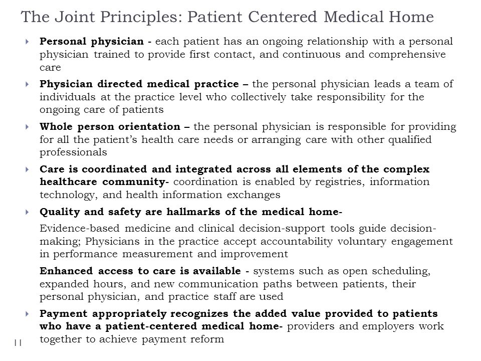 The Joint Principles: Patient Centered Medical Home Personal physician - each patient has an ongoing relationship with a personal physician trained to provide first contact, and continuous and comprehensive care Physician directed medical practice – the personal physician leads a team of individuals at the practice level who collectively take responsibility for the ongoing care of patients Whole person orientation – the personal physician is responsible for providing for all the patients health care needs or arranging care with other qualified professionals Care is coordinated and integrated across all elements of the complex healthcare community- coordination is enabled by registries, information technology, and health information exchanges Quality and safety are hallmarks of the medical home- Evidence-based medicine and clinical decision-support tools guide decision- making; Physicians in the practice accept accountability voluntary engagement in performance measurement and improvement Enhanced access to care is available - systems such as open scheduling, expanded hours, and new communication paths between patients, their personal physician, and practice staff are used Payment appropriately recognizes the added value provided to patients who have a patient-centered medical home- providers and employers work together to achieve payment reform 11