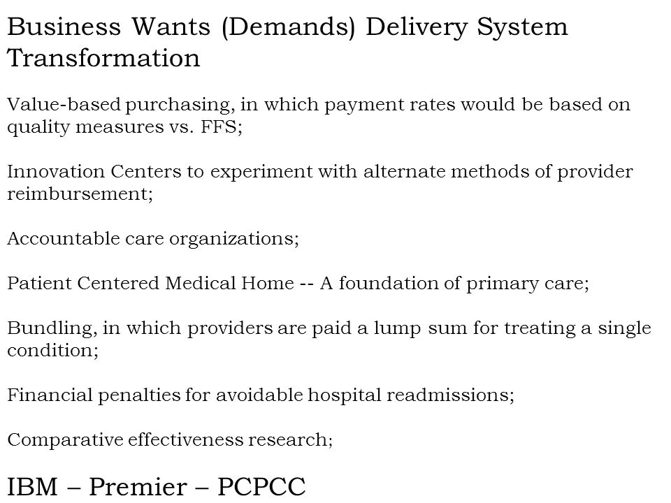 Business Wants (Demands) Delivery System Transformation Value-based purchasing, in which payment rates would be based on quality measures vs.