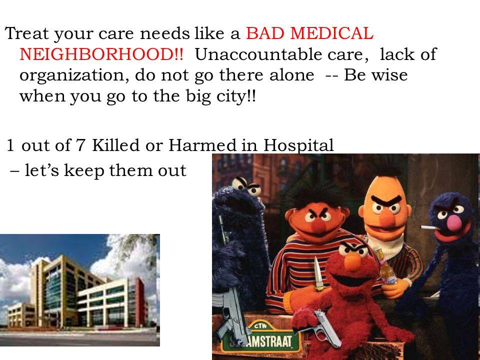 Treat your care needs like a BAD MEDICAL NEIGHBORHOOD!.