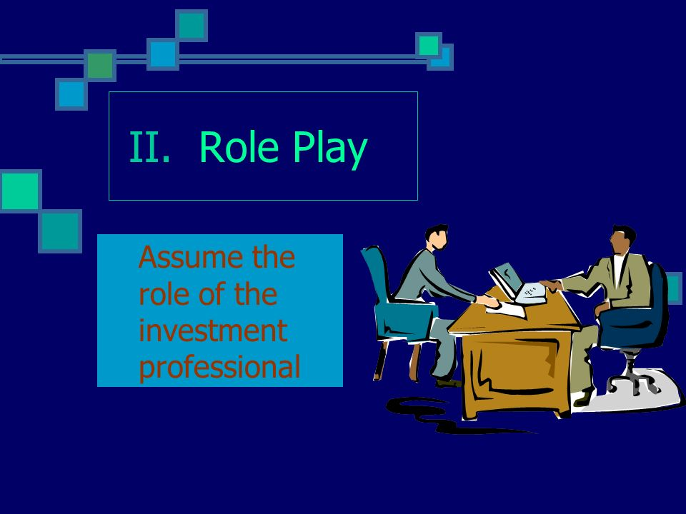 II. Role Play Assume the role of the investment professional
