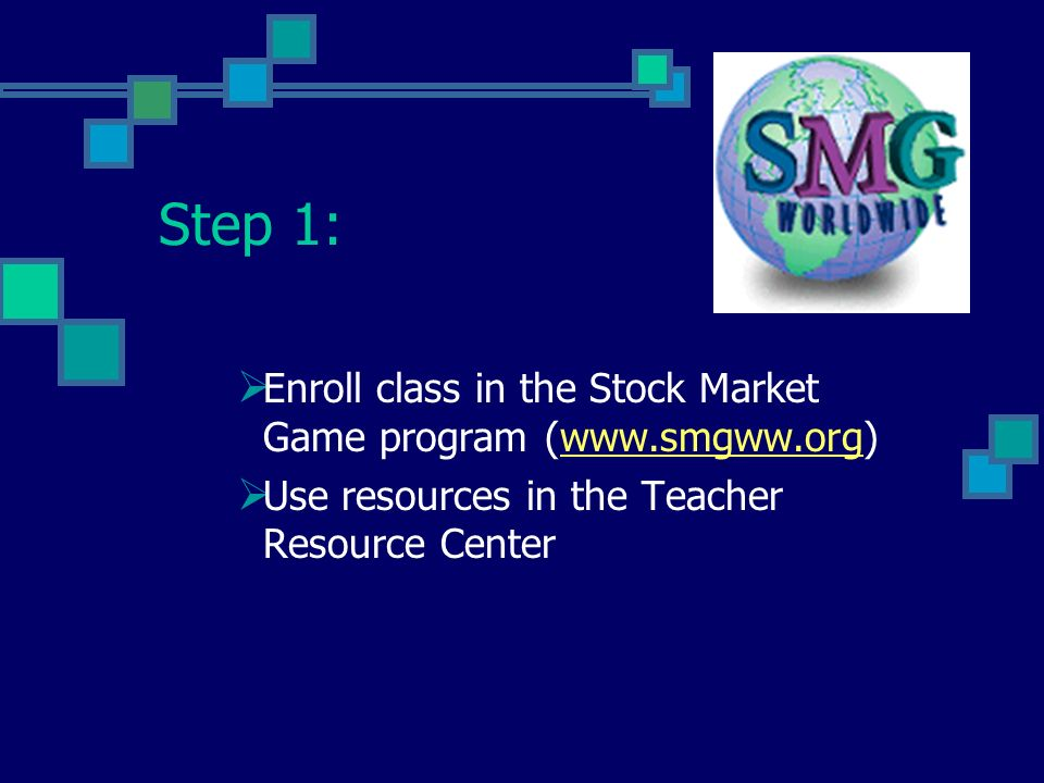 Step 1: Enroll class in the Stock Market Game program (www.smgww.org) Use resources in the Teacher Resource Center