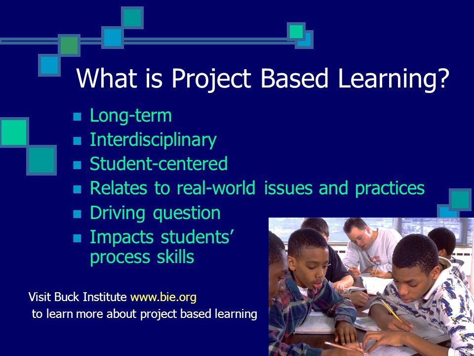 What is Project Based Learning? Long-term Interdisciplinary Student-centered Relates to real-world issues and practices Driving question Impacts stude