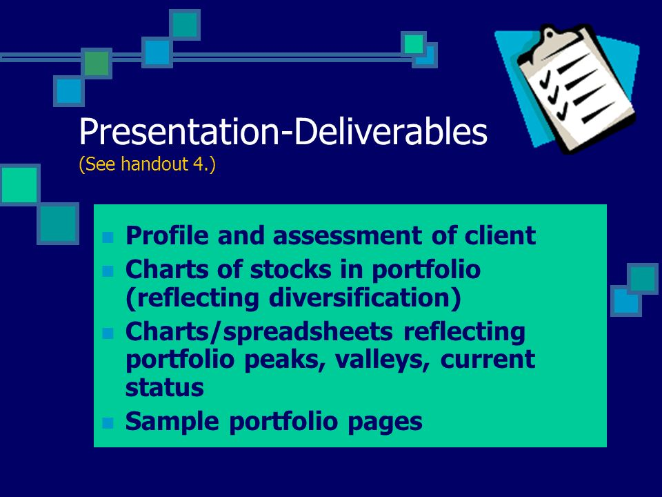 Presentation-Deliverables (See handout 4.) Profile and assessment of client Charts of stocks in portfolio (reflecting diversification) Charts/spreadsh