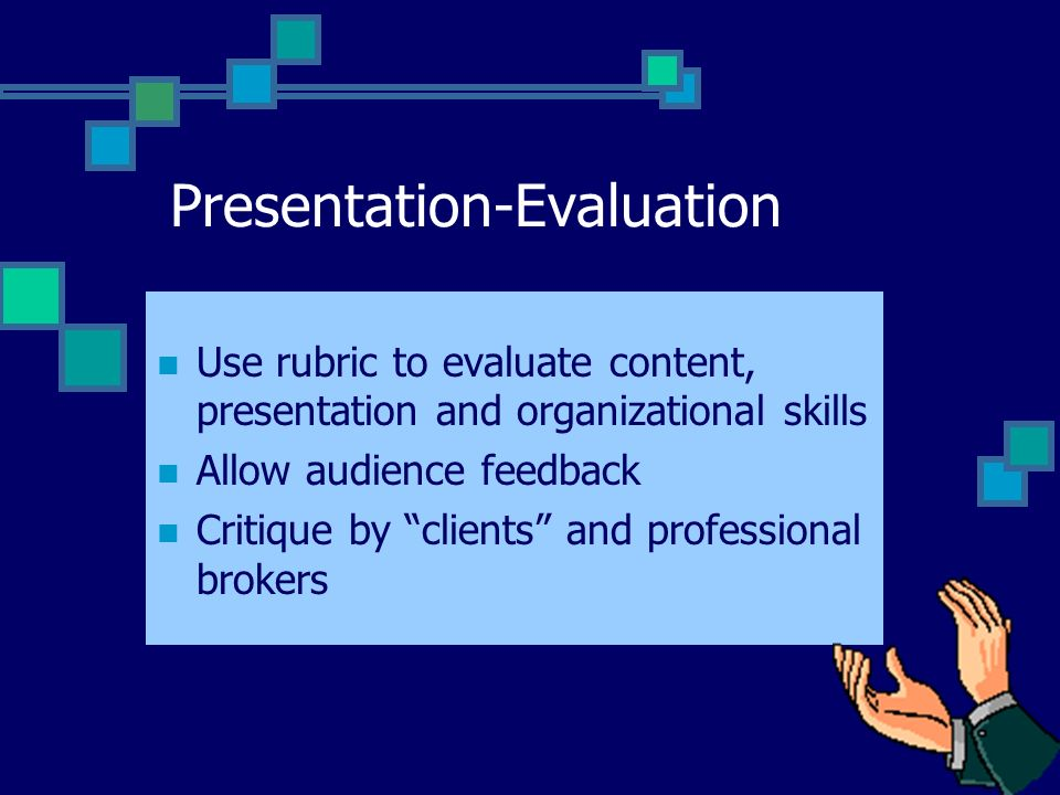 Presentation-Evaluation Use rubric to evaluate content, presentation and organizational skills Allow audience feedback Critique by clients and profess