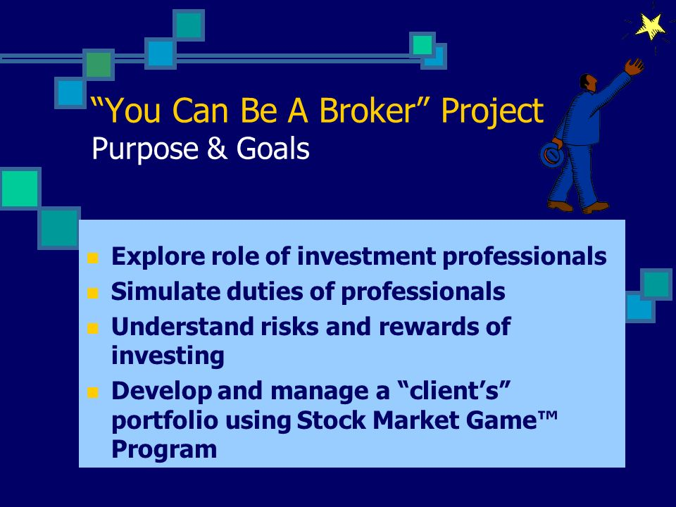 You Can Be A Broker Project Purpose & Goals Explore role of investment professionals Simulate duties of professionals Understand risks and rewards of