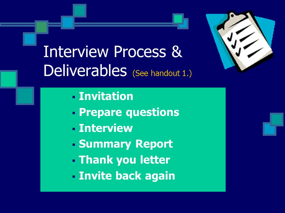 Interview Process & Deliverables (See handout 1.) Invitation Prepare questions Interview Summary Report Thank you letter Invite back again