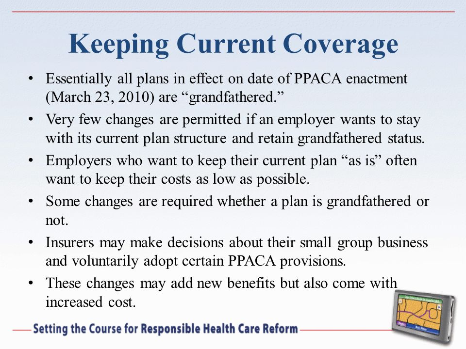 Keeping Current Coverage Essentially all plans in effect on date of PPACA enactment (March 23, 2010) are grandfathered.