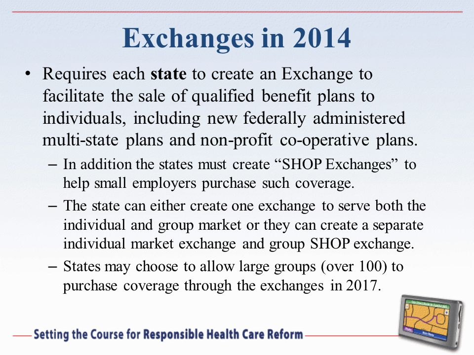 Exchanges in 2014 Requires each state to create an Exchange to facilitate the sale of qualified benefit plans to individuals, including new federally administered multi-state plans and non-profit co-operative plans.