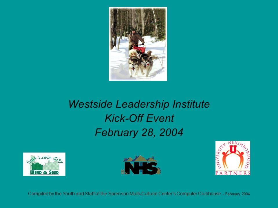 Compiled by the Youth and Staff of the Sorenson Multi-Cultural Centers Computer Clubhouse - February 2004 Westside Leadership Institute Kick-Off Event February 28, 2004