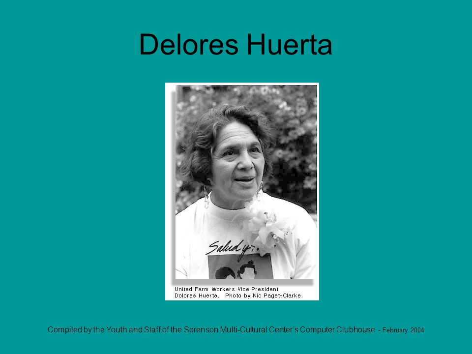 Compiled by the Youth and Staff of the Sorenson Multi-Cultural Centers Computer Clubhouse - February 2004 Delores Huerta