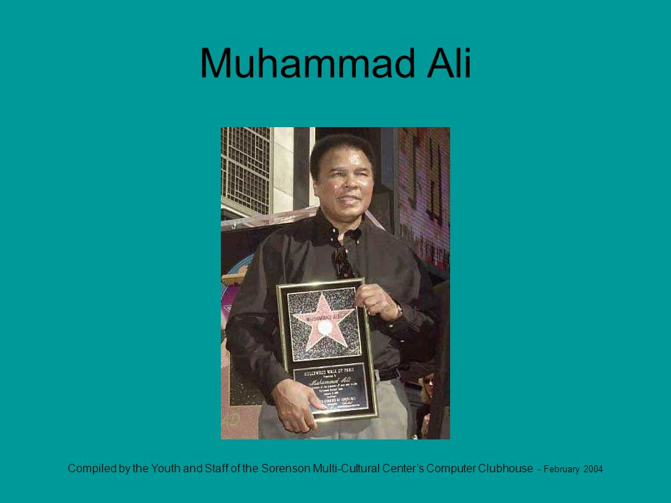Compiled by the Youth and Staff of the Sorenson Multi-Cultural Centers Computer Clubhouse - February 2004 Muhammad Ali
