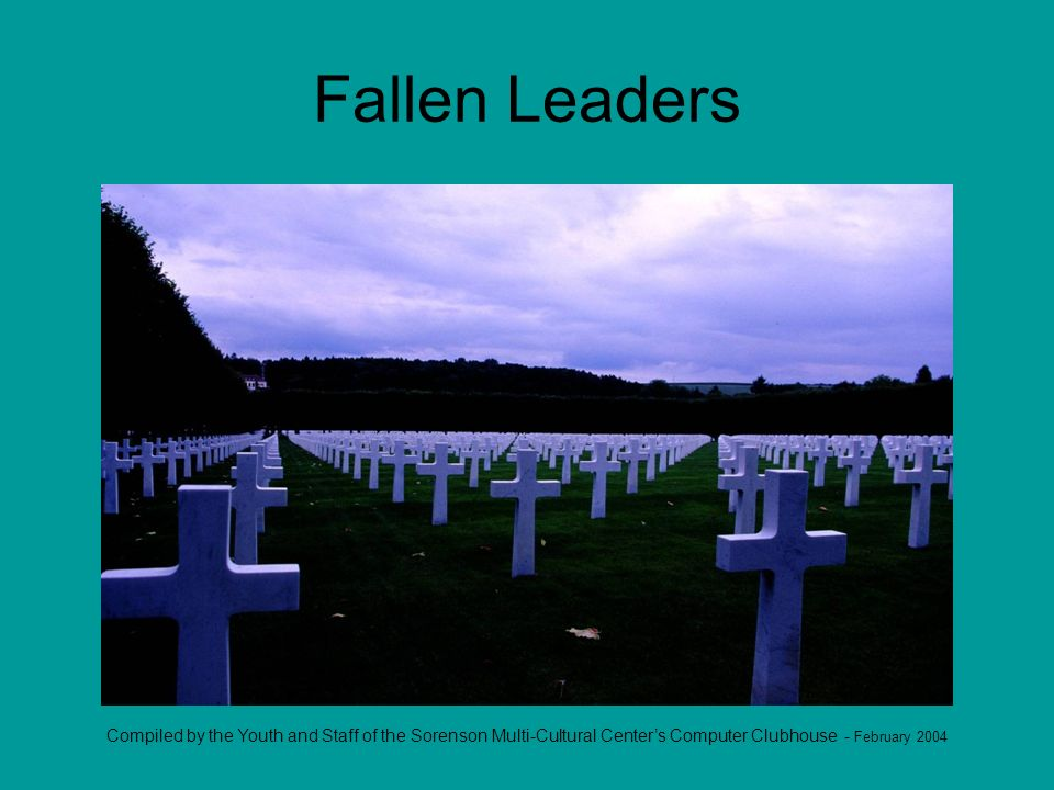 Compiled by the Youth and Staff of the Sorenson Multi-Cultural Centers Computer Clubhouse - February 2004 Fallen Leaders