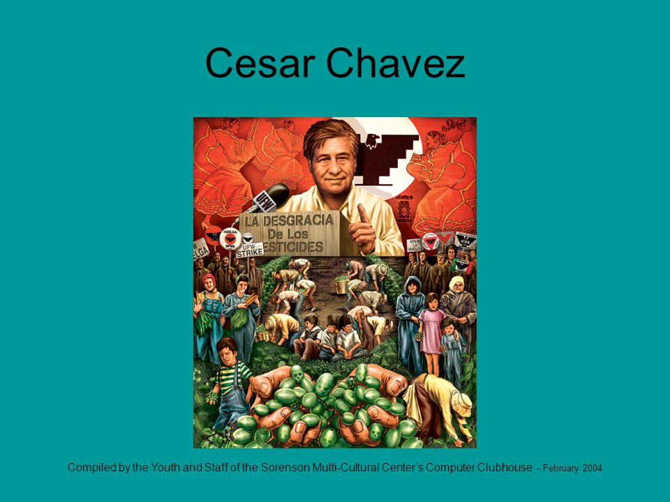 Compiled by the Youth and Staff of the Sorenson Multi-Cultural Centers Computer Clubhouse - February 2004 Cesar Chavez