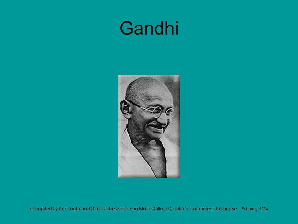 Compiled by the Youth and Staff of the Sorenson Multi-Cultural Centers Computer Clubhouse - February 2004 Gandhi