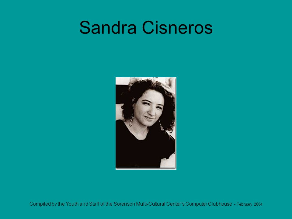 Compiled by the Youth and Staff of the Sorenson Multi-Cultural Centers Computer Clubhouse - February 2004 Sandra Cisneros