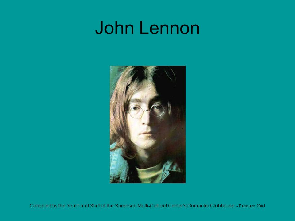 Compiled by the Youth and Staff of the Sorenson Multi-Cultural Centers Computer Clubhouse - February 2004 John Lennon