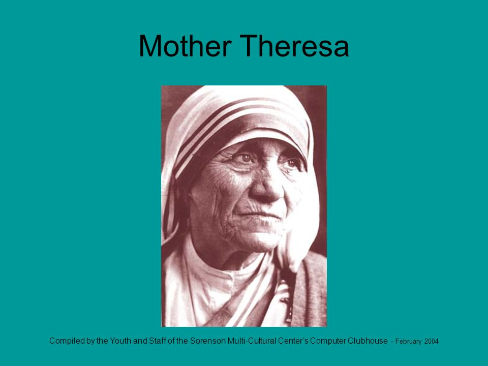 Compiled by the Youth and Staff of the Sorenson Multi-Cultural Centers Computer Clubhouse - February 2004 Mother Theresa