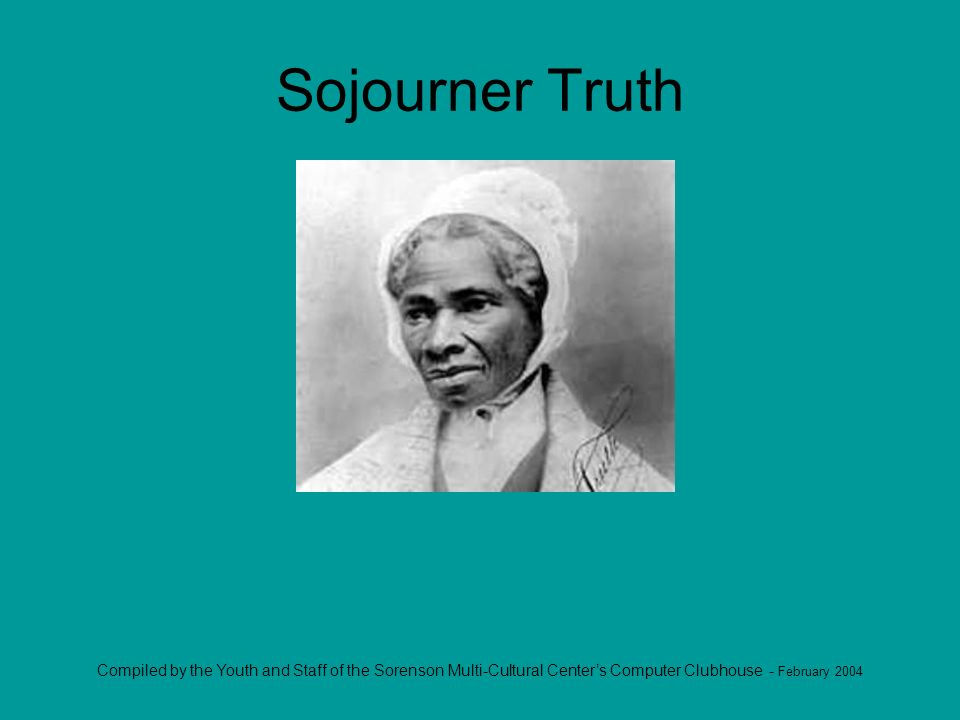Compiled by the Youth and Staff of the Sorenson Multi-Cultural Centers Computer Clubhouse - February 2004 Sojourner Truth