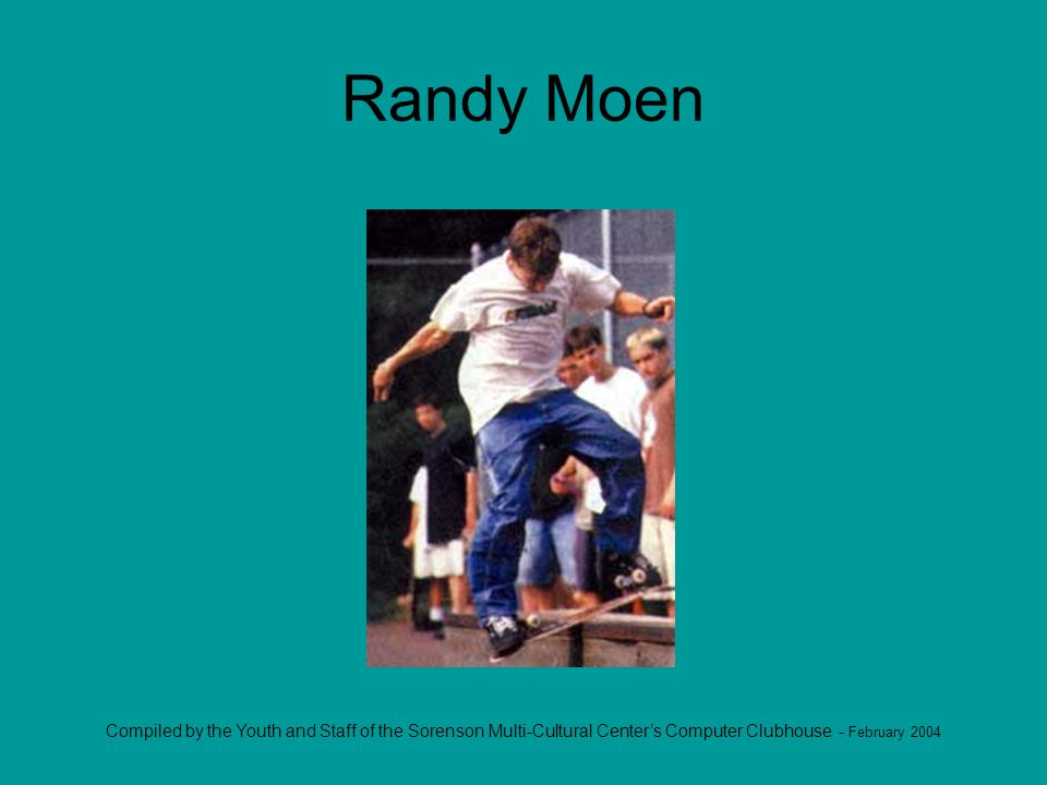 Compiled by the Youth and Staff of the Sorenson Multi-Cultural Centers Computer Clubhouse - February 2004 Randy Moen