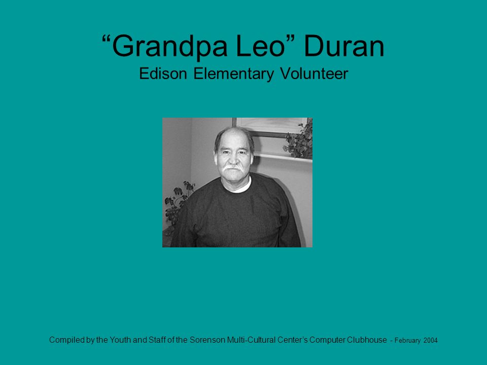 Compiled by the Youth and Staff of the Sorenson Multi-Cultural Centers Computer Clubhouse - February 2004 Grandpa Leo Duran Edison Elementary Volunteer