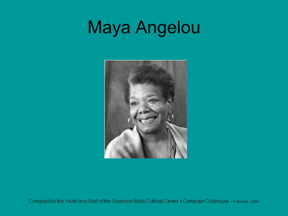 Compiled by the Youth and Staff of the Sorenson Multi-Cultural Centers Computer Clubhouse - February 2004 Maya Angelou