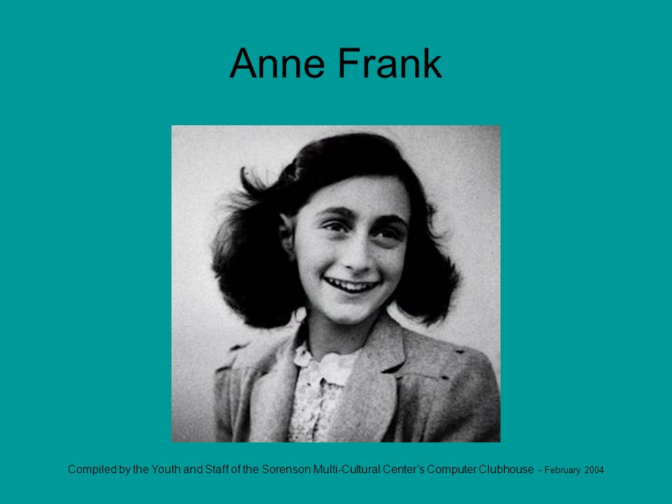 Compiled by the Youth and Staff of the Sorenson Multi-Cultural Centers Computer Clubhouse - February 2004 Anne Frank