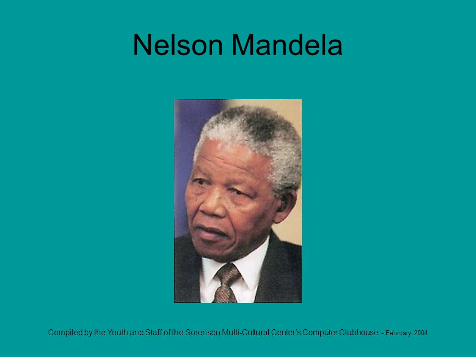 Compiled by the Youth and Staff of the Sorenson Multi-Cultural Centers Computer Clubhouse - February 2004 Nelson Mandela