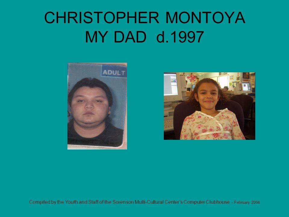 Compiled by the Youth and Staff of the Sorenson Multi-Cultural Centers Computer Clubhouse - February 2004 CHRISTOPHER MONTOYA MY DAD d.1997