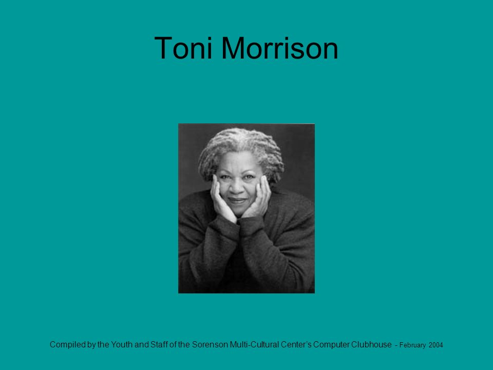 Compiled by the Youth and Staff of the Sorenson Multi-Cultural Centers Computer Clubhouse - February 2004 Toni Morrison