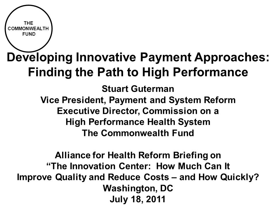 THE COMMONWEALTH FUND Developing Innovative Payment Approaches: Finding the Path to High Performance Stuart Guterman Vice President, Payment and Syste