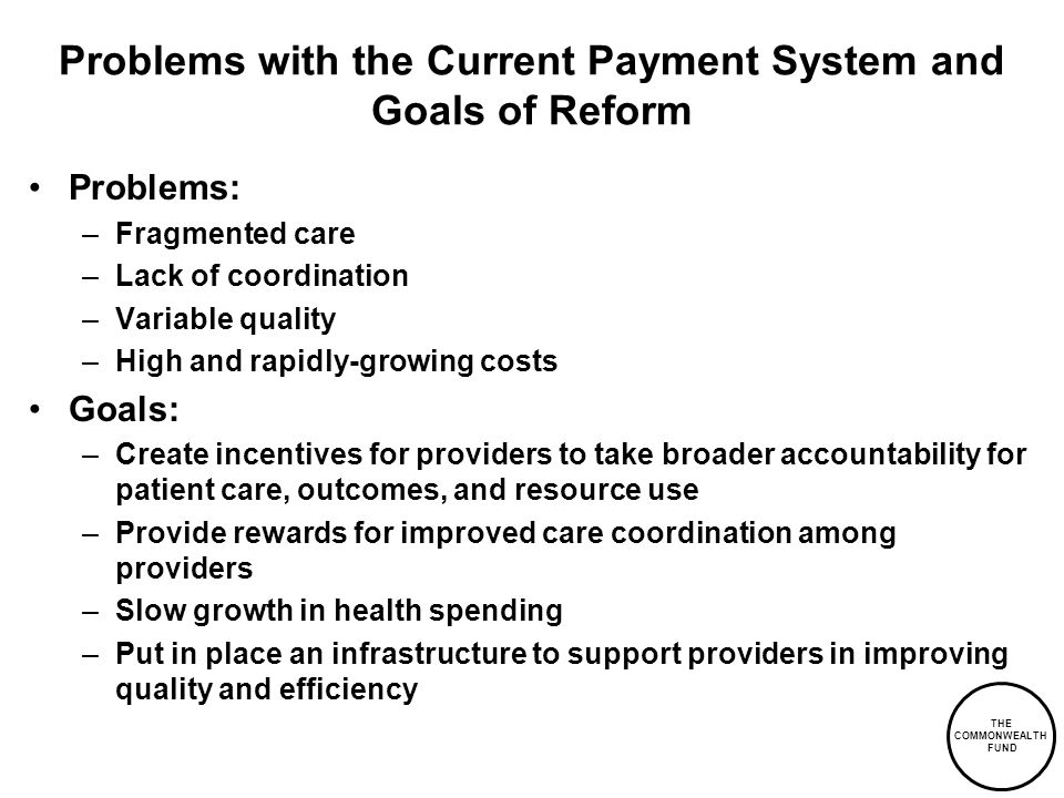 THE COMMONWEALTH FUND Problems with the Current Payment System and Goals of Reform Problems: –Fragmented care –Lack of coordination –Variable quality –High and rapidly-growing costs Goals: –Create incentives for providers to take broader accountability for patient care, outcomes, and resource use –Provide rewards for improved care coordination among providers –Slow growth in health spending –Put in place an infrastructure to support providers in improving quality and efficiency