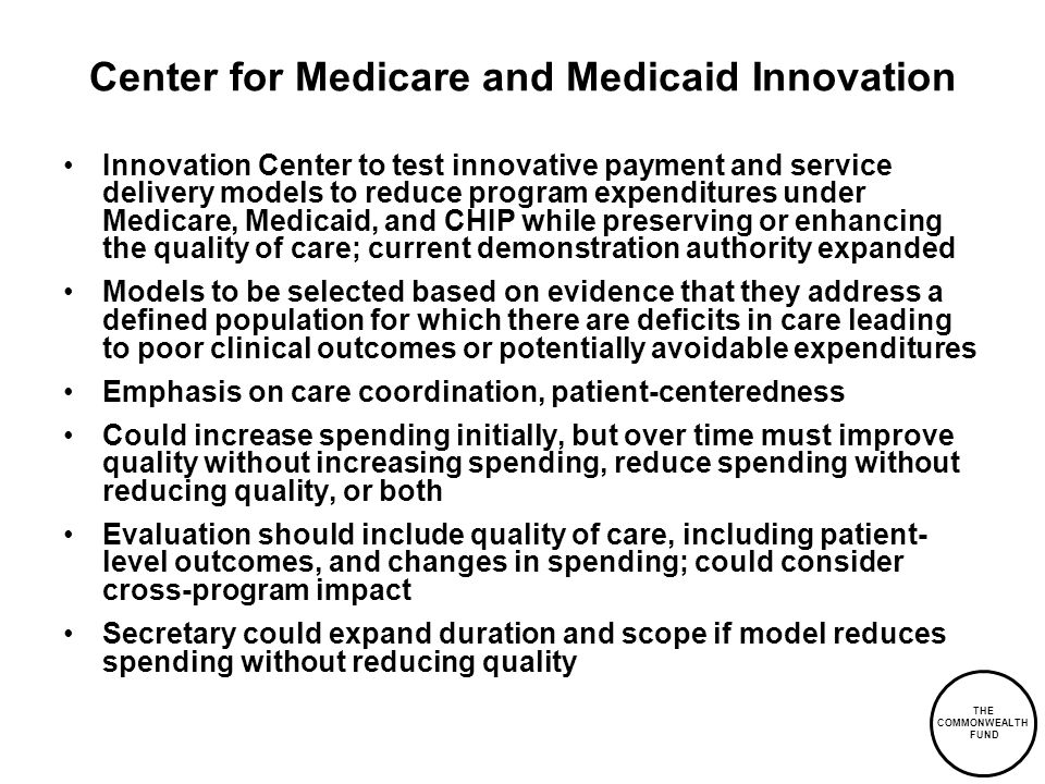 THE COMMONWEALTH FUND Center for Medicare and Medicaid Innovation Innovation Center to test innovative payment and service delivery models to reduce program expenditures under Medicare, Medicaid, and CHIP while preserving or enhancing the quality of care; current demonstration authority expanded Models to be selected based on evidence that they address a defined population for which there are deficits in care leading to poor clinical outcomes or potentially avoidable expenditures Emphasis on care coordination, patient-centeredness Could increase spending initially, but over time must improve quality without increasing spending, reduce spending without reducing quality, or both Evaluation should include quality of care, including patient- level outcomes, and changes in spending; could consider cross-program impact Secretary could expand duration and scope if model reduces spending without reducing quality