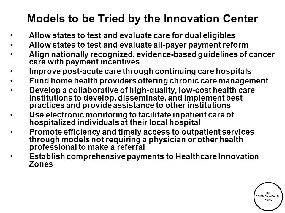 THE COMMONWEALTH FUND Models to be Tried by the Innovation Center Allow states to test and evaluate care for dual eligibles Allow states to test and evaluate all-payer payment reform Align nationally recognized, evidence-based guidelines of cancer care with payment incentives Improve post-acute care through continuing care hospitals Fund home health providers offering chronic care management Develop a collaborative of high-quality, low-cost health care institutions to develop, disseminate, and implement best practices and provide assistance to other institutions Use electronic monitoring to facilitate inpatient care of hospitalized individuals at their local hospital Promote efficiency and timely access to outpatient services through models not requiring a physician or other health professional to make a referral Establish comprehensive payments to Healthcare Innovation Zones