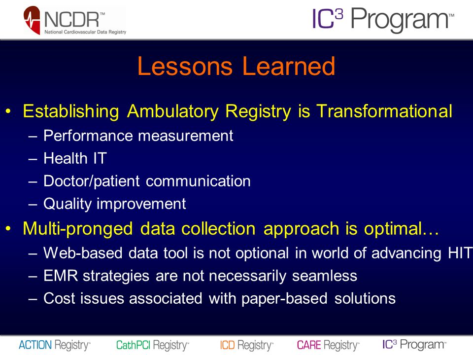 Lessons Learned Establishing Ambulatory Registry is Transformational –Performance measurement –Health IT –Doctor/patient communication –Quality improvement Multi-pronged data collection approach is optimal… –Web-based data tool is not optional in world of advancing HIT –EMR strategies are not necessarily seamless –Cost issues associated with paper-based solutions