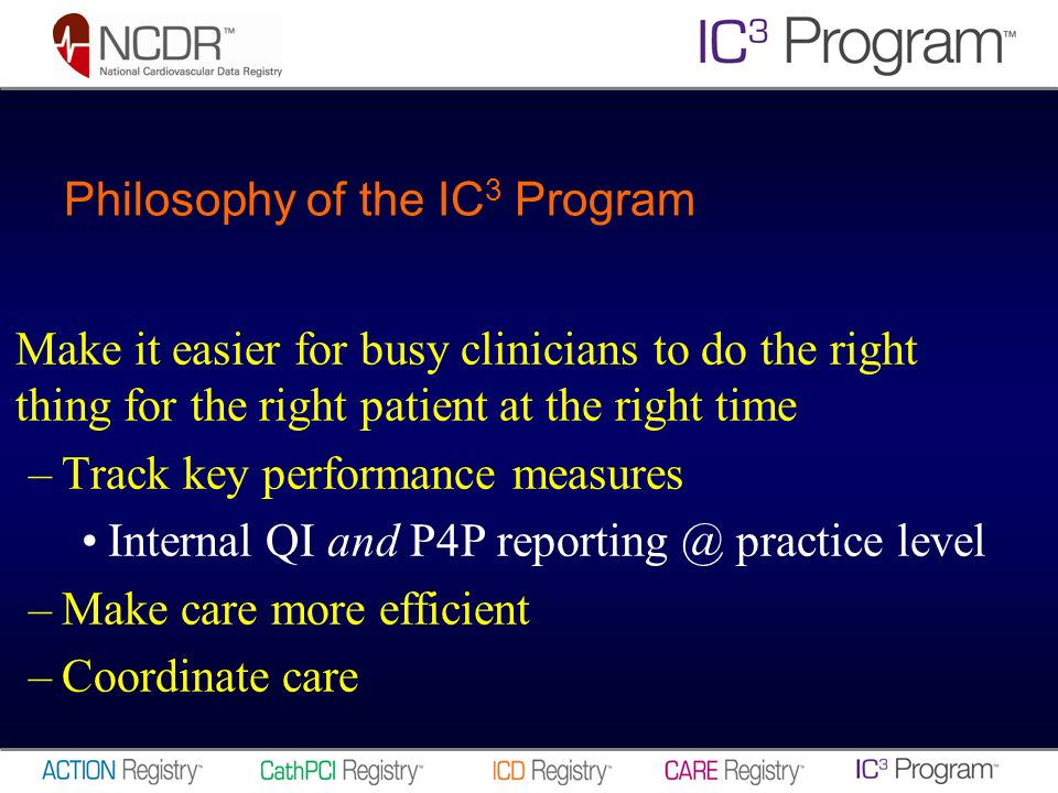 Philosophy of the IC 3 Program Make it easier for busy clinicians to do the right thing for the right patient at the right time –Track key performance measures Internal QI and P4P practice level –Make care more efficient –Coordinate care