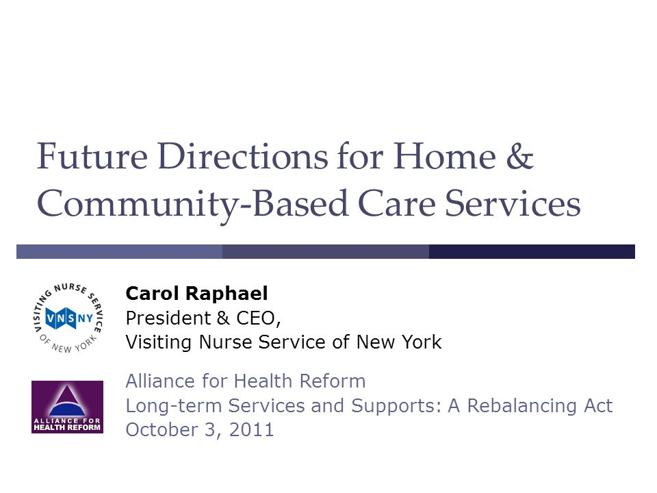 Future Directions for Home & Community-Based Care Services Carol Raphael President & CEO, Visiting Nurse Service of New York Alliance for Health Reform Long-term Services and Supports: A Rebalancing Act October 3, 2011