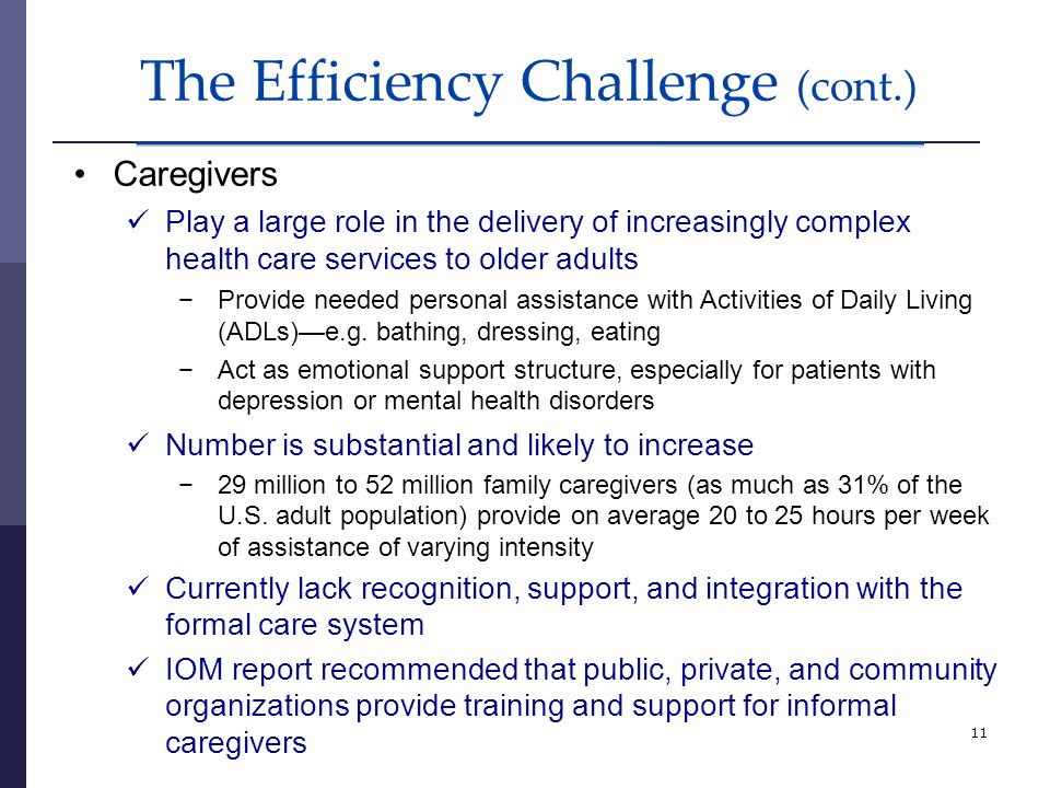 11 The Efficiency Challenge (cont.) Caregivers Play a large role in the delivery of increasingly complex health care services to older adults Provide