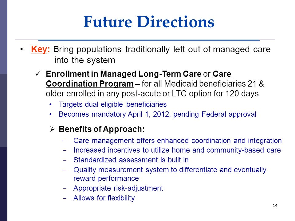 14 Future Directions Key: Bring populations traditionally left out of managed care into the system Enrollment in Managed Long-Term Care or Care Coordination Program – for all Medicaid beneficiaries 21 & older enrolled in any post-acute or LTC option for 120 days Targets dual-eligible beneficiaries Becomes mandatory April 1, 2012, pending Federal approval Benefits of Approach: Care management offers enhanced coordination and integration Increased incentives to utilize home and community-based care Standardized assessment is built in Quality measurement system to differentiate and eventually reward performance Appropriate risk-adjustment Allows for flexibility
