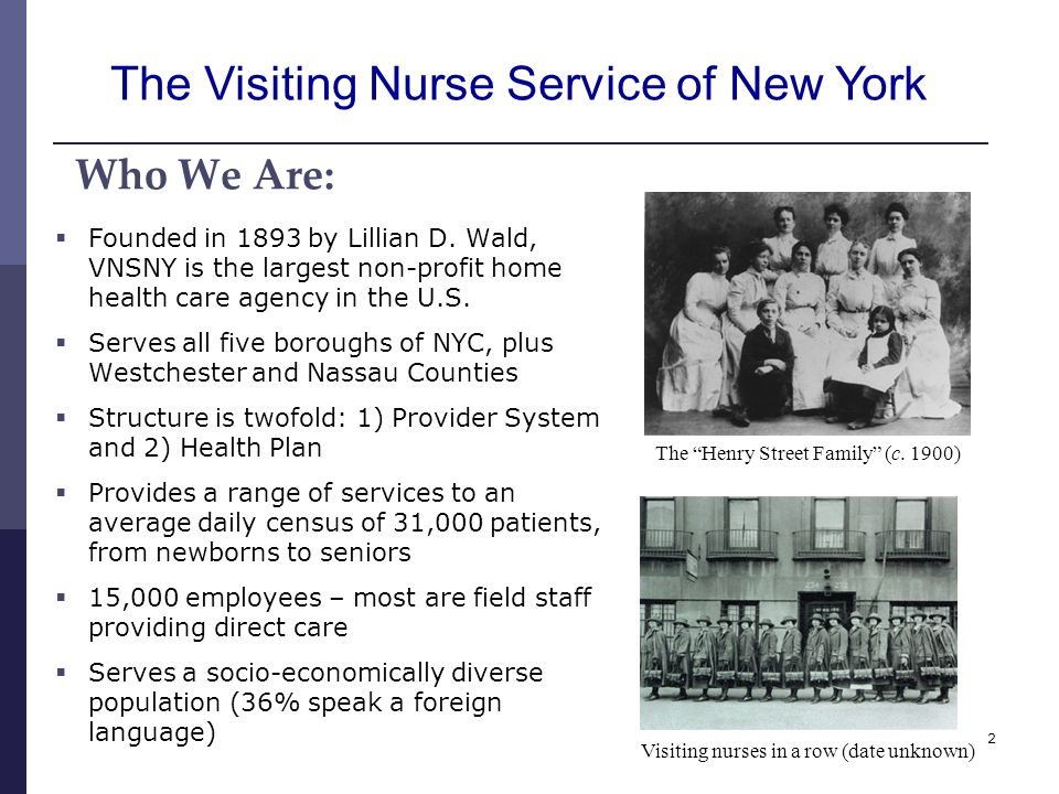 2 Who We Are: Founded in 1893 by Lillian D. Wald, VNSNY is the largest non-profit home health care agency in the U.S. Serves all five boroughs of NYC,