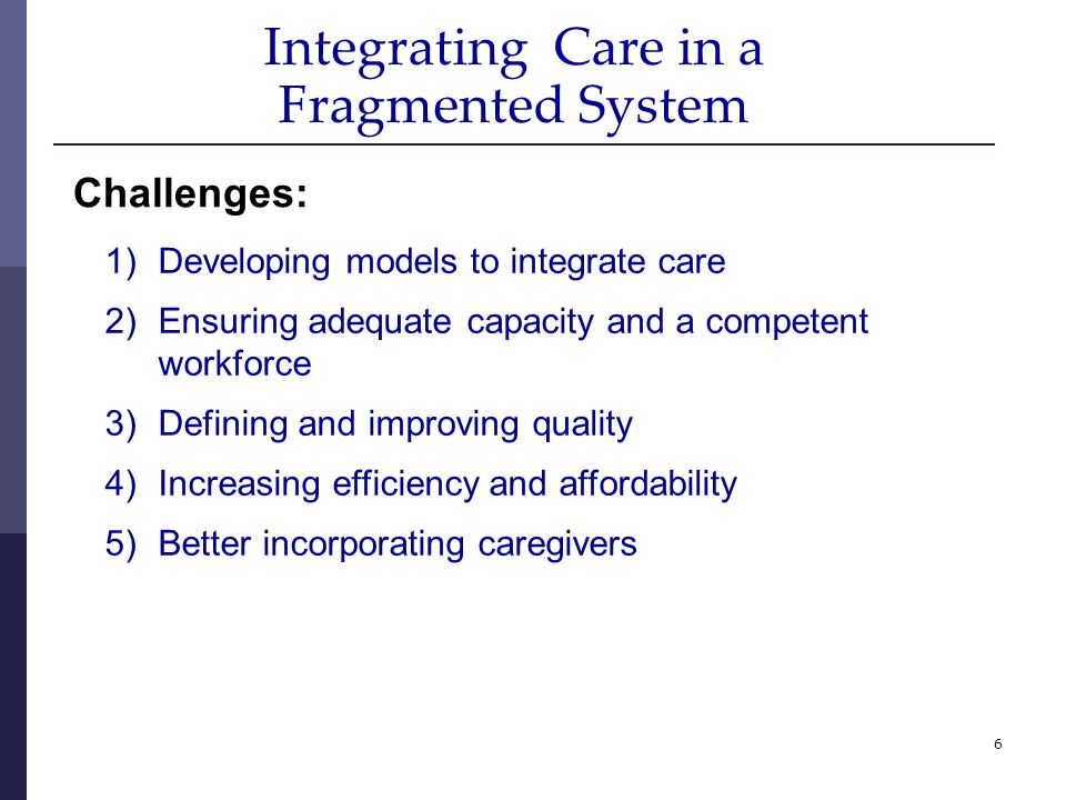 6 Integrating Care in a Fragmented System 1)Developing models to integrate care 2)Ensuring adequate capacity and a competent workforce 3)Defining and improving quality 4)Increasing efficiency and affordability 5)Better incorporating caregivers Challenges: