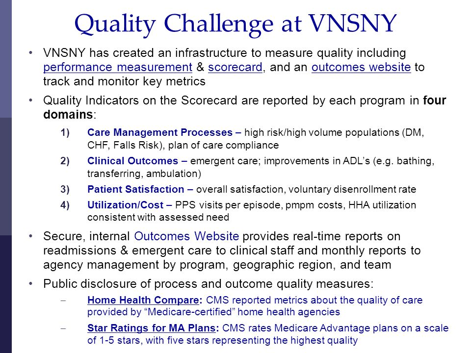9 Quality Challenge at VNSNY VNSNY has created an infrastructure to measure quality including performance measurement & scorecard, and an outcomes website to track and monitor key metrics Quality Indicators on the Scorecard are reported by each program in four domains: 1)Care Management Processes – high risk/high volume populations (DM, CHF, Falls Risk), plan of care compliance 2)Clinical Outcomes – emergent care; improvements in ADLs (e.g.
