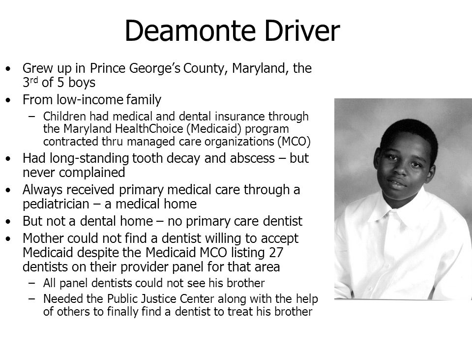 Deamonte Driver Grew up in Prince Georges County, Maryland, the 3 rd of 5 boys From low-income family –Children had medical and dental insurance throu