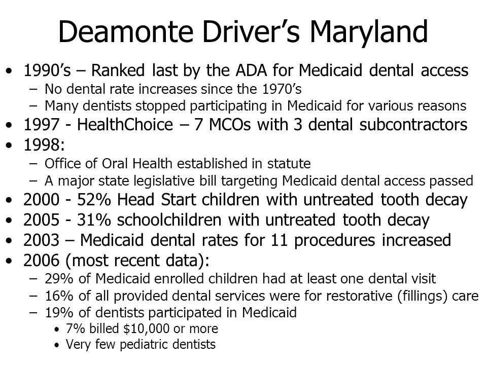 Deamonte Drivers Maryland 1990s – Ranked last by the ADA for Medicaid dental access –No dental rate increases since the 1970s –Many dentists stopped p