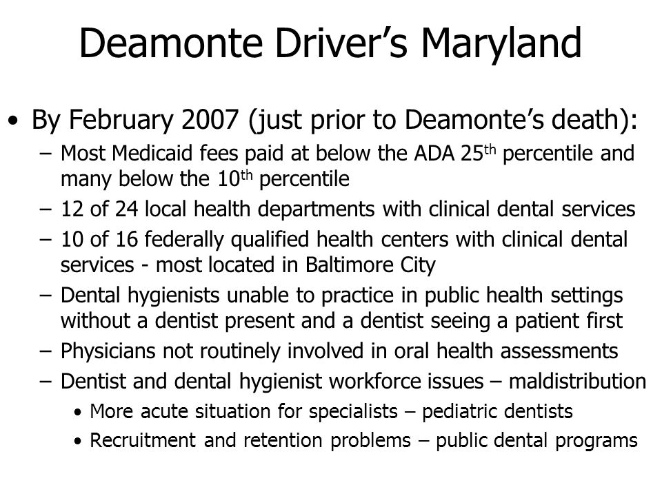 Deamonte Drivers Maryland By February 2007 (just prior to Deamontes death): –Most Medicaid fees paid at below the ADA 25 th percentile and many below