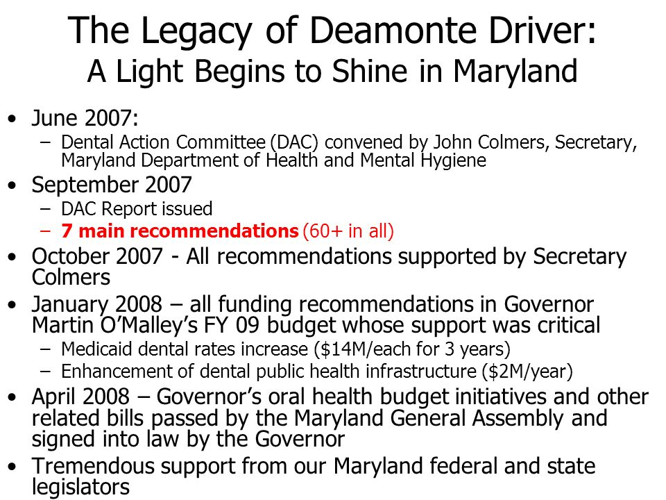 The Legacy of Deamonte Driver: A Light Begins to Shine in Maryland June 2007: –Dental Action Committee (DAC) convened by John Colmers, Secretary, Mary